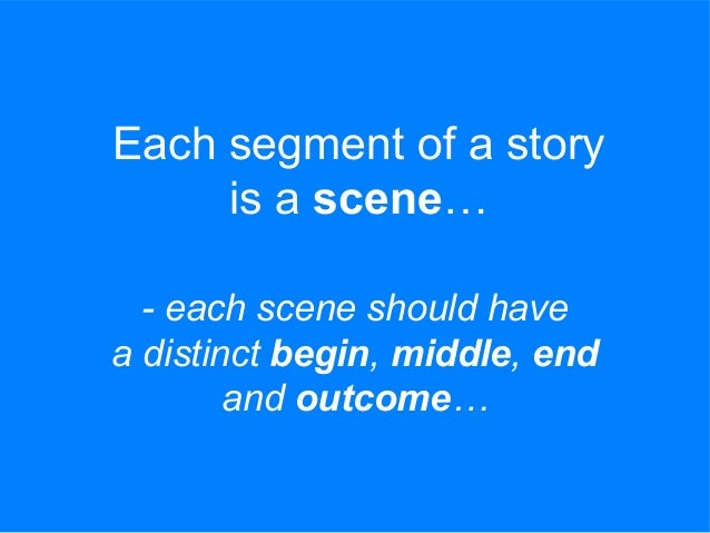 Each segment of a story is a scene… - each scene should have a distinct begin, middle, end and outcome…