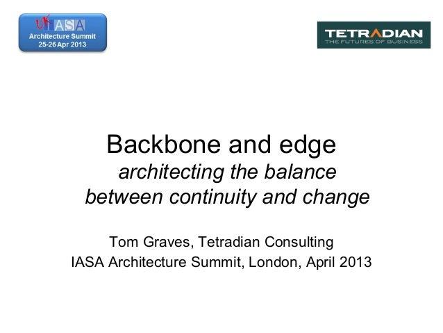 Backbone and edgearchitecting the balancebetween continuity and changeTom Graves, Tetradian ConsultingIASA Architecture Su...
