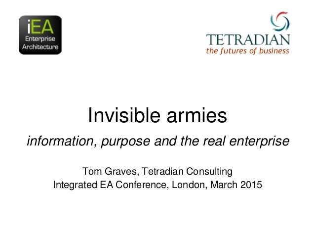 Invisible armies information, purpose and the real enterprise Tom Graves, Tetradian Consulting Integrated EA Conference, L...