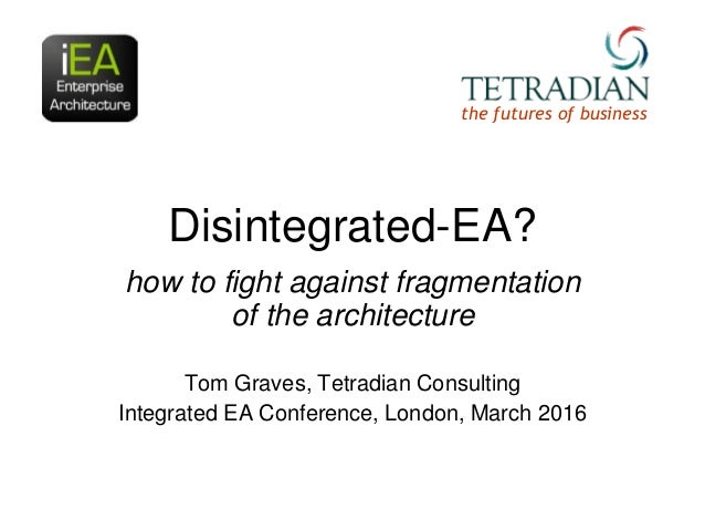 Disintegrated-EA? how to fight against fragmentation of the architecture Tom Graves, Tetradian Consulting Integrated EA Co...