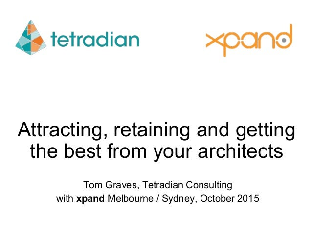Attracting, retaining and getting the best from your architects Tom Graves, Tetradian Consulting with xpand Melbourne / Sy...