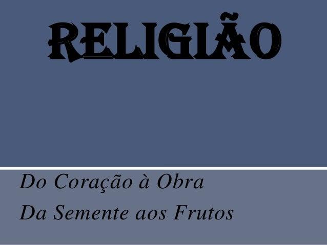 ReligiãoDo Coração à ObraDa Semente aos Frutos