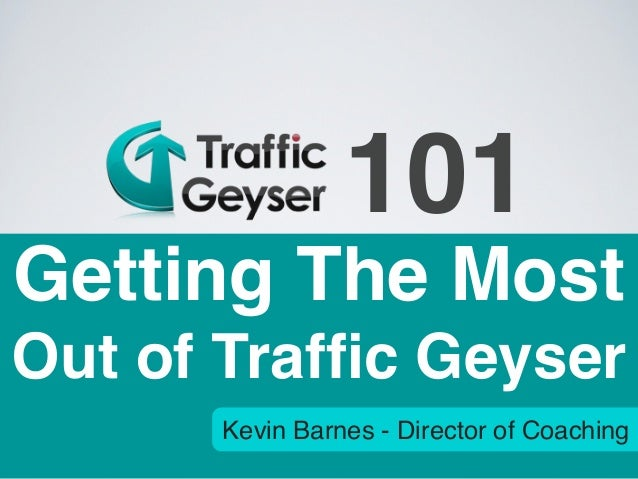 101Getting The MostOut of Traffic Geyser      Kevin Barnes - Director of Coaching