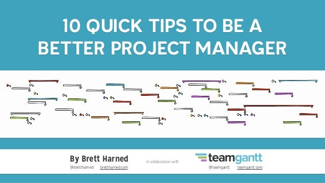 10 QUICK TIPS TO BE A BETTER PROJECT MANAGER By Brett Harned In collaboration with @brettharned brettharned.com @teamgantt...