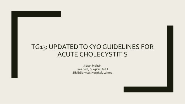 TG13: UPDATEDTOKYO GUIDELINES FOR ACUTE CHOLECYSTITIS Jibran Mohsin Resident, Surgical Unit I SIMS/Services Hospital, Laho...
