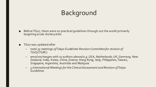 Background ■ BeforeTG07, there were no practical guidelines through out the world primarily targeting acute cholecystitis ...