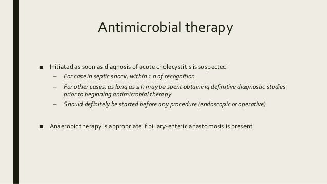 Antimicrobial therapy ■ Initiated as soon as diagnosis of acute cholecystitis is suspected – For case in septic shock, wit...