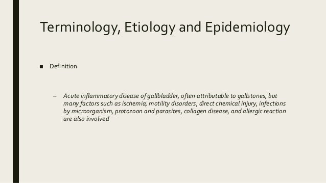 Terminology, Etiology and Epidemiology ■ Definition – Acute inflammatory disease of gallbladder, often attributable to gal...