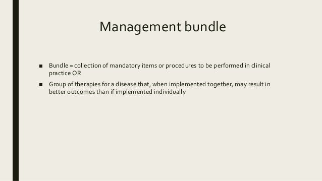 Management bundle ■ Bundle = collection of mandatory items or procedures to be performed in clinical practice OR ■ Group o...