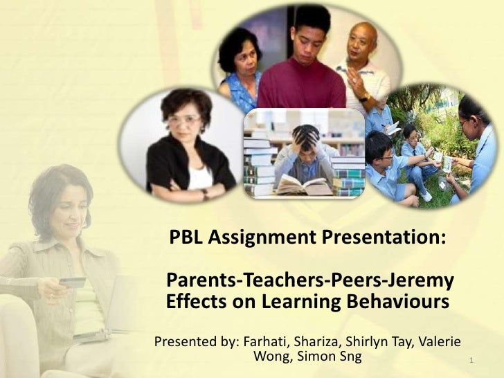 PBL Assignment Presentation:<br /> Parents-Teachers-Peers-Jeremy <br />Effects on Learning Behaviours<br />Presented by: F...