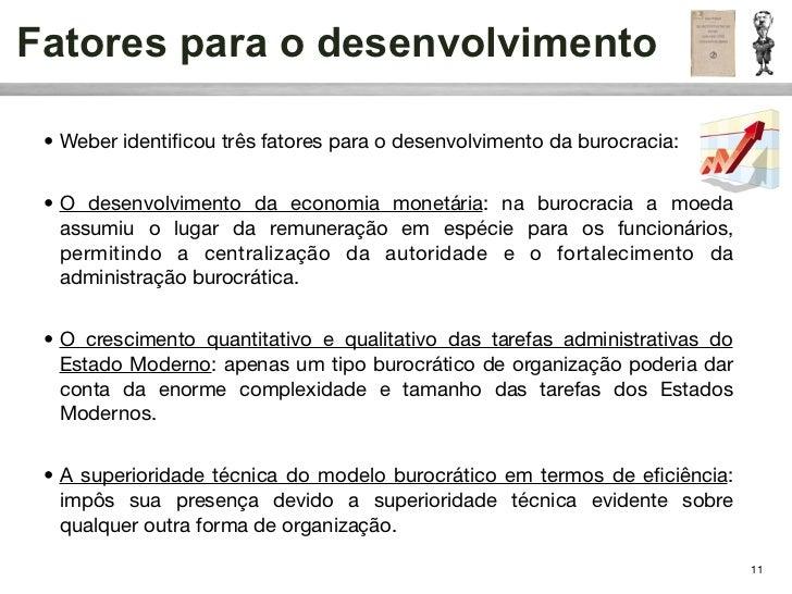 Fatores para o desenvolvimento • Weber identificou três fatores para o desenvolvimento da burocracia: • O desenvolvimento d...