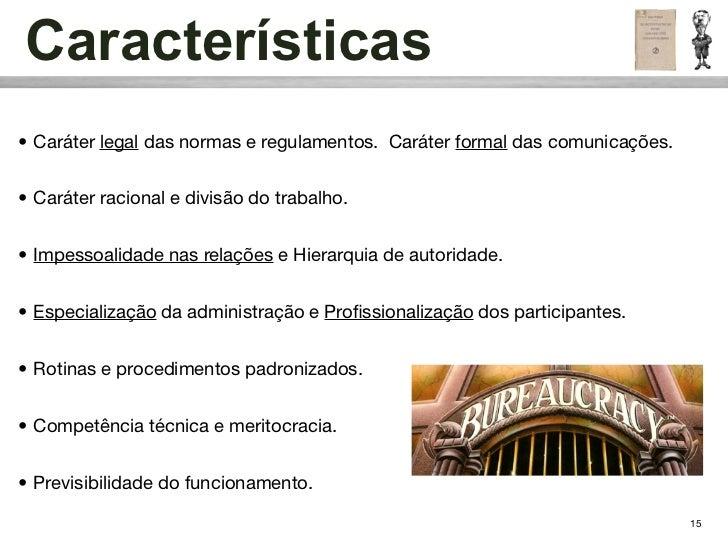 Características• Caráter legal das normas e regulamentos. Caráter formal das comunicações.• Caráter racional e divisão do ...