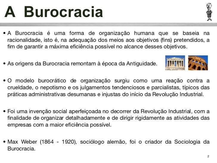 A Burocracia• A Burocracia é uma forma de organização humana que se baseia na  racionalidade, isto é, na adequação dos mei...