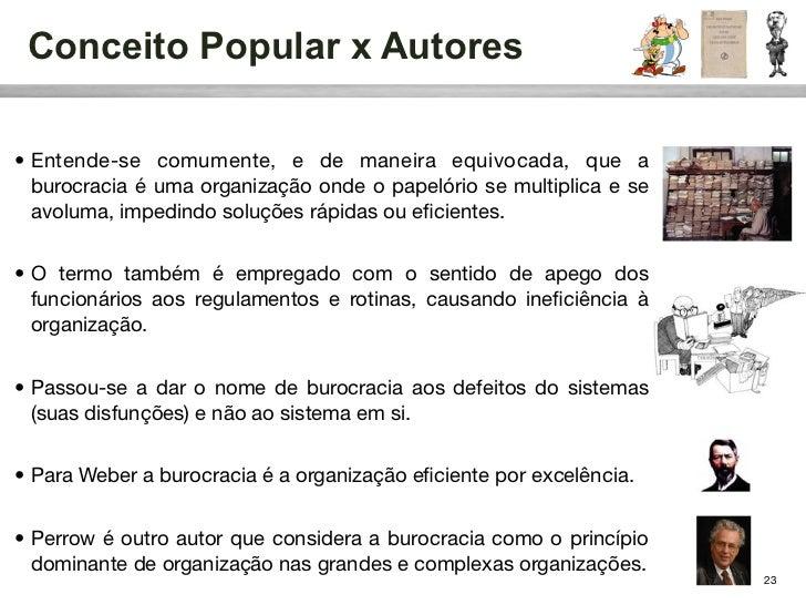 Conceito Popular x Autores• Entende-se comumente, e de maneira equivocada, que a  burocracia é uma organização onde o pape...