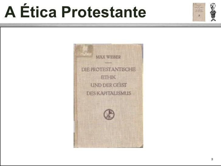 A Ética Protestante • Para Weber, o moderno sistema de produção, racional e capitalista,   originou-se de um novo conjunto...