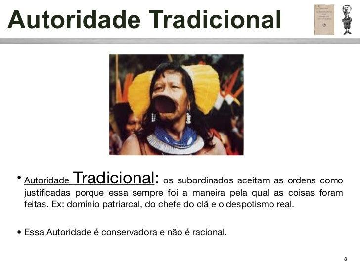 Autoridade Tradicional• Autoridade Tradicional:             os subordinados aceitam as ordens como  justificadas porque ess...