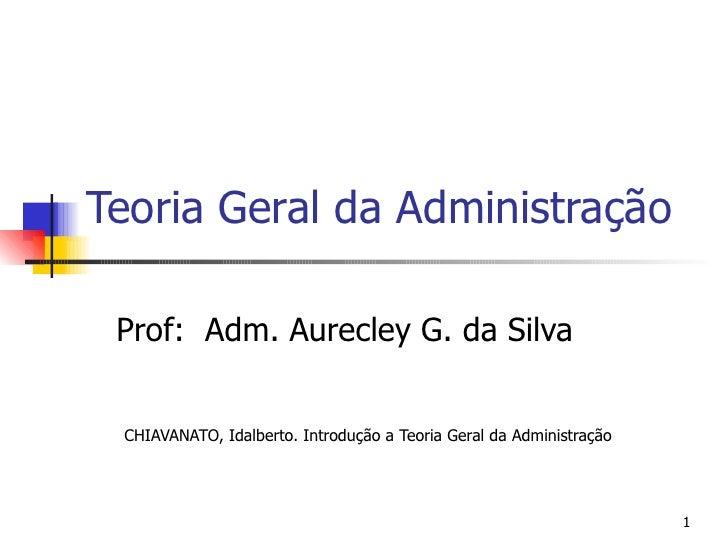 Teoria Geral da Administração Prof:  Adm. Aurecley G. da Silva CHIAVANATO, Idalberto. Introdução a Teoria Geral da Adminis...