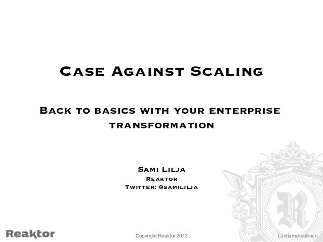 Case Against Scaling   Back to basics with your enterprise transformation    Sami Lilja  Reaktor  Twitter: @samililja  Cop...