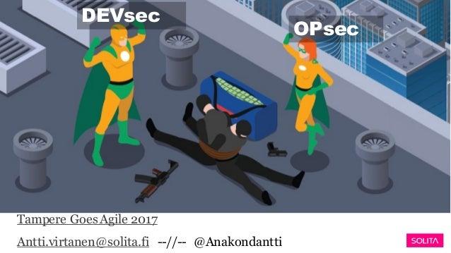 DEVsec OPsec Tampere Goes Agile 2017 Antti.virtanen@solita.fi --//-- @Anakondantti