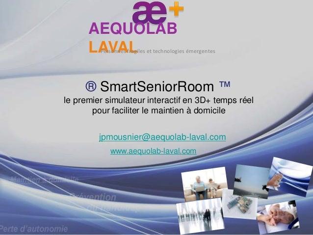 ® SmartSeniorRoom ™le premier simulateur interactif en 3D+ temps réelpour faciliter le maintien à domicilejpmousnier@aequo...