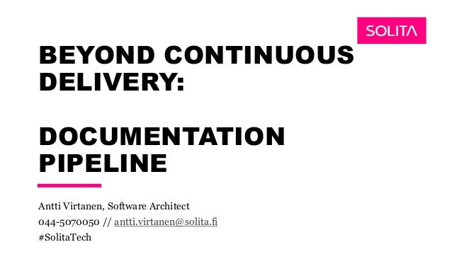 BEYOND CONTINUOUS DELIVERY: DOCUMENTATION PIPELINE Antti Virtanen, Software Architect 044-5070050 // antti.virtanen@solita...