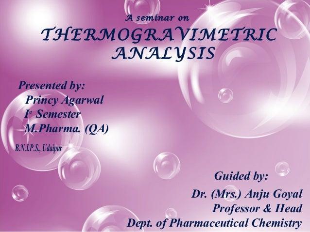 A seminar on THERMOGRAVIMETRIC ANALYSIS Presented by: Princy Agarwal Ist Semester M.Pharma. (QA) B.N.I.P.S.,Udaipur Guided...