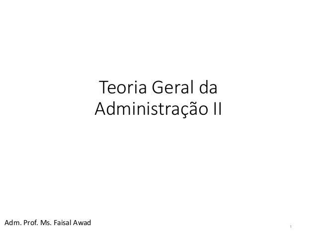 Teoria Geral da  Administração II  1  Adm. Prof. Ms. Faisal Awad
