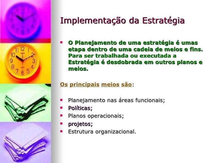 Implementação da Estratégia <ul><li>O Planejamento de uma estratégia é umas etapa dentro de uma cadeia de meios e fins. Pa...