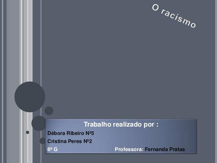 O racismo<br />Trabalho realizado por :<br />Débora Ribeiro Nº5<br />Cristina Peres Nº2<br />8º G                         ...