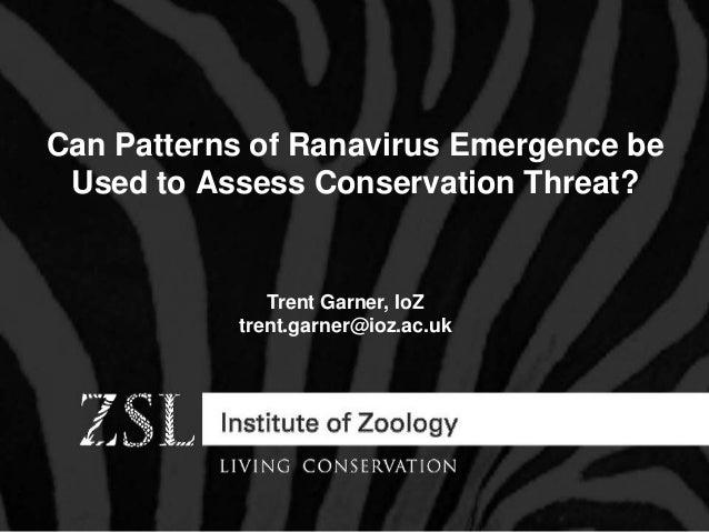Can Patterns of Ranavirus Emergence be Used to Assess Conservation Threat? Trent Garner, IoZ trent.garner@ioz.ac.uk