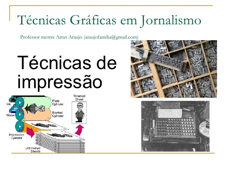 Técnicas de impressão Técnicas Gráficas em Jornalismo   Professor mestre Artur Araujo (araujofamilia@gmail.com)