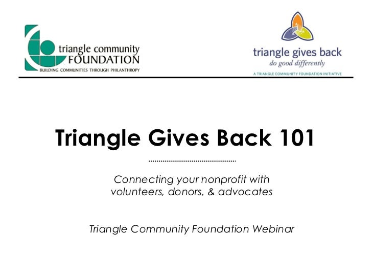 Triangle Gives Back 101 Connecting your nonprofit with volunteers, donors, & advocates Triangle Community Foundation Webinar
