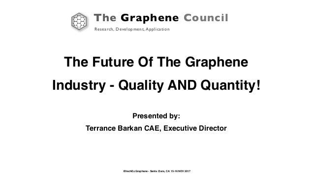 The Graphene Council Research, Development, Application IDtechEx Graphene - Santa Clara, CA 15-16 NOV 2017 The Future Of T...
