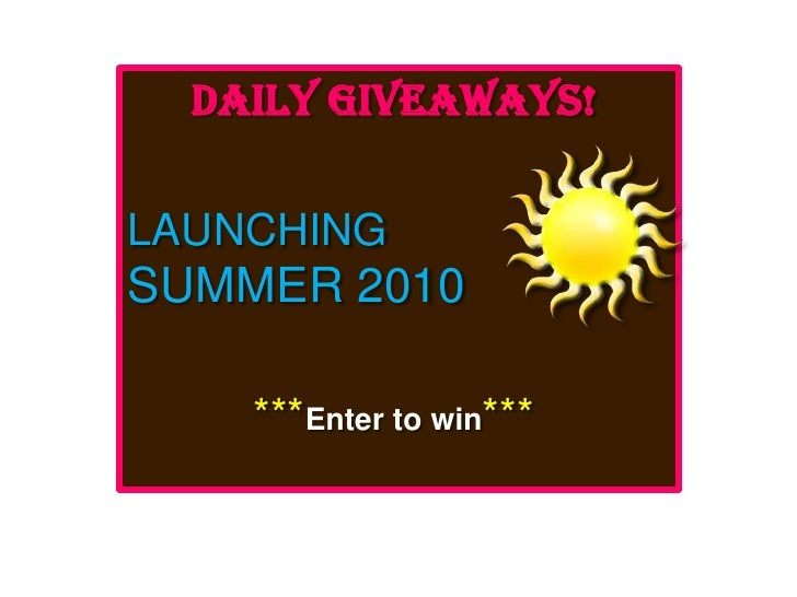 Daily Giveaways!<br />LAUNCHING<br />SUMMER 2010<br />***Enter to win***<br />