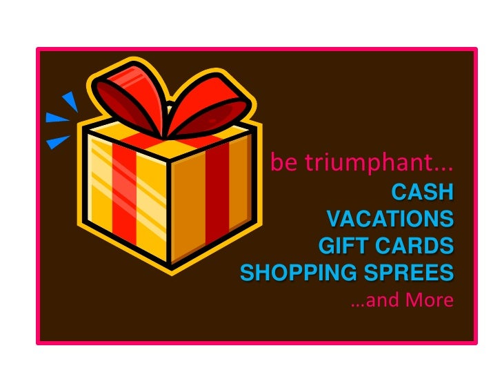 be triumphant...<br />CASH<br />VACATIONS<br />GIFT CARDS<br />SHOPPING SPREES<br />…and More<br />