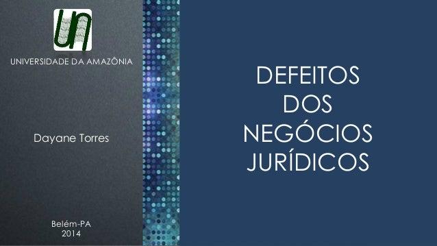 UNIVERSIDADE DA AMAZÔNIA  Dayane Torres  Belém-PA  2014  DEFEITOS  DOS  NEGÓCIOS  JURÍDICOS