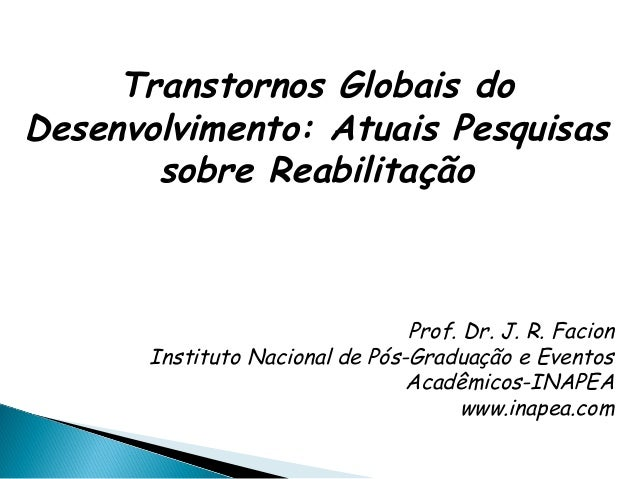 Transtornos Globais do Desenvolvimento: Atuais Pesquisas sobre Reabilitação Prof. Dr. J. R. Facion Instituto Nacional de P...
