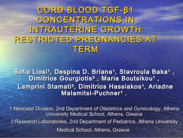 CORD BLOOD TGF- β 1 CONCENTRATIONS IN INTRAUTERINE GROWTH RESTRICTED PREGNANCIES AT TERM Sofia Liosi 1 , Despina D. Briana...
