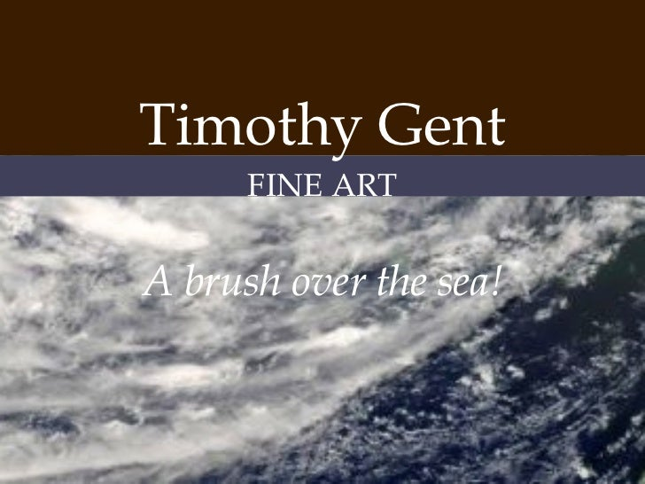 <ul><li>Timothy Gent </li></ul><ul><li>FINE ART </li></ul><ul><li>A brush over the sea! </li></ul>