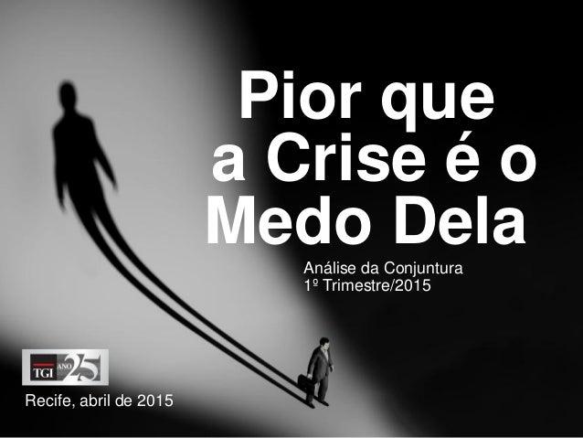 Pior que a Crise é o Medo Dela Recife, abril de 2015 Análise da Conjuntura 1º Trimestre/2015