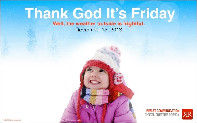 Thank God It's Friday Well, the weather outside is frightful. December 13, 2013  Reflet Communication Strictly not confident...