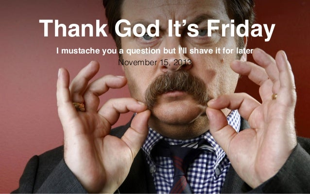 Thank God It's Friday I mustache you a question but I'll shave it for later November 15, 2013  Reflet Communication Strictl...
