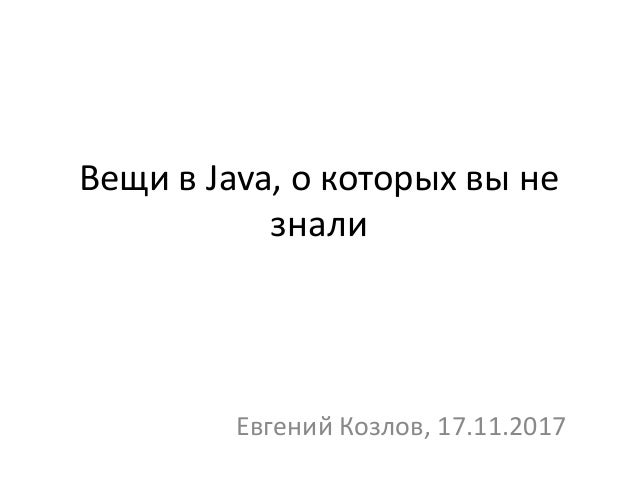 Вещи в Java, о которых вы не знали Евгений Козлов, 17.11.2017