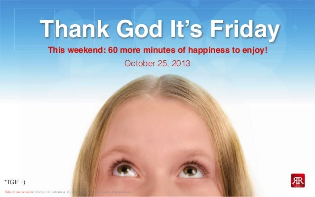 Thank God It's Friday This weekend: 60 more minutes of happiness to enjoy! October 25, 2013  *TGIF :) Reflet Communication ...