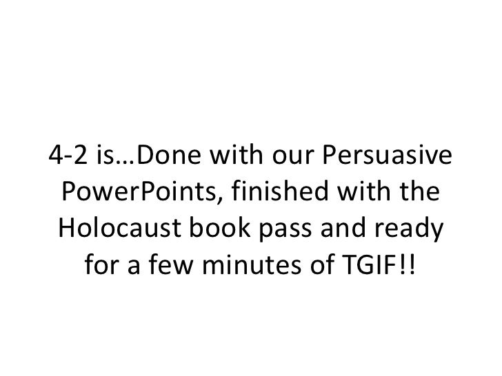 4-2 is…Done with our Persuasive PowerPoints, finished with the Holocaust book pass and ready for a few minutes of TGIF!! <...