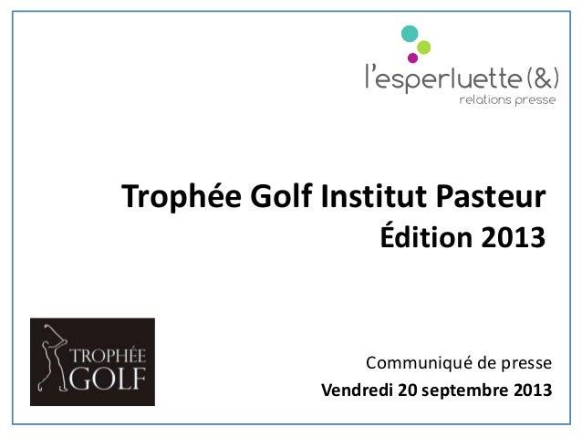 Communiqué de presse Vendredi 20 septembre 2013 Trophée Golf Institut Pasteur Édition 2013