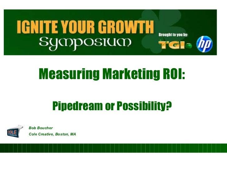 Measuring Marketing ROI:  Pipedream or Possibility?  <ul><li>Bob Boucher </li></ul><ul><li>Cole Creative, Boston, MA   </l...