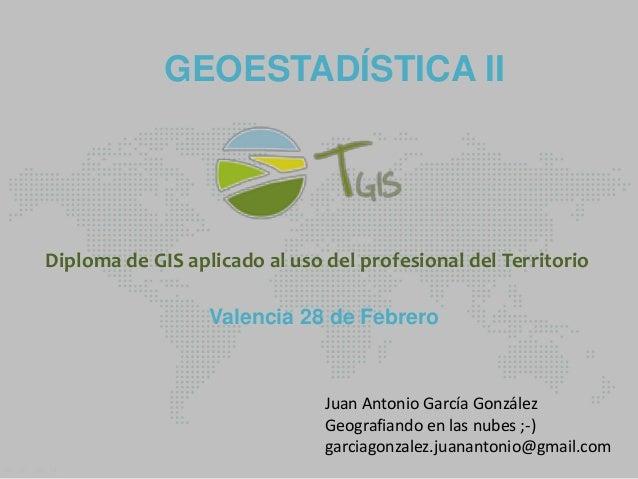GEOESTADÍSTICA II  Diploma de GIS aplicado al uso del profesional del Territorio Valencia 28 de Febrero  Juan Antonio Garc...