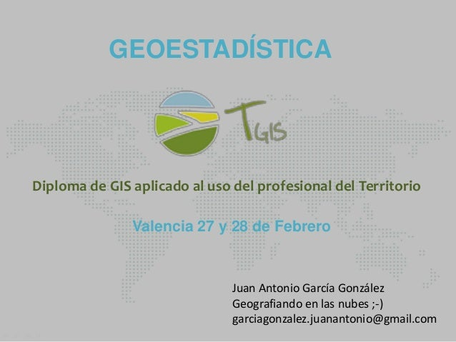 GEOESTADÍSTICA  Diploma de GIS aplicado al uso del profesional del Territorio Valencia 27 y 28 de Febrero  Juan Antonio Ga...