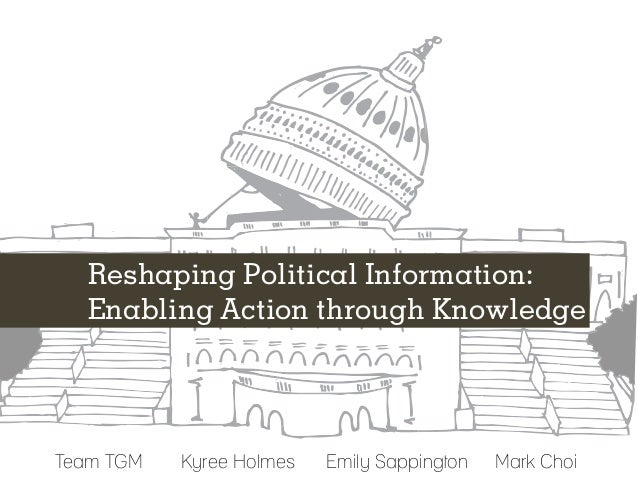 Reshaping Political Information:   Enabling Action through KnowledgeTeam TGM	   Kyree Holmes	   Emily Sappington 	 Mark Choi